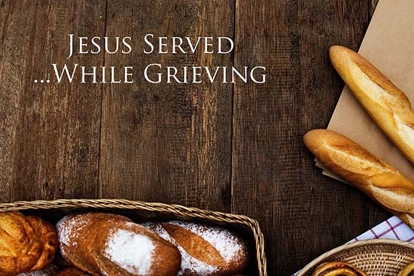 Jesus Served While Grieving
