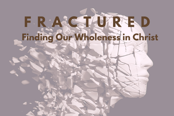 Fractured: Finding Our Wholeness in Christ