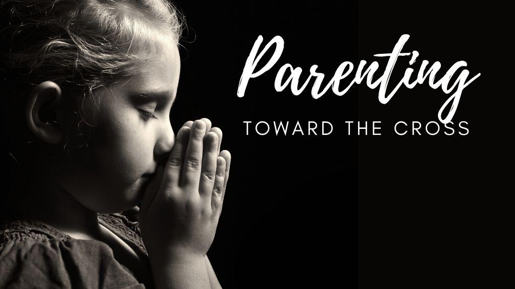 Parenting toward the cross